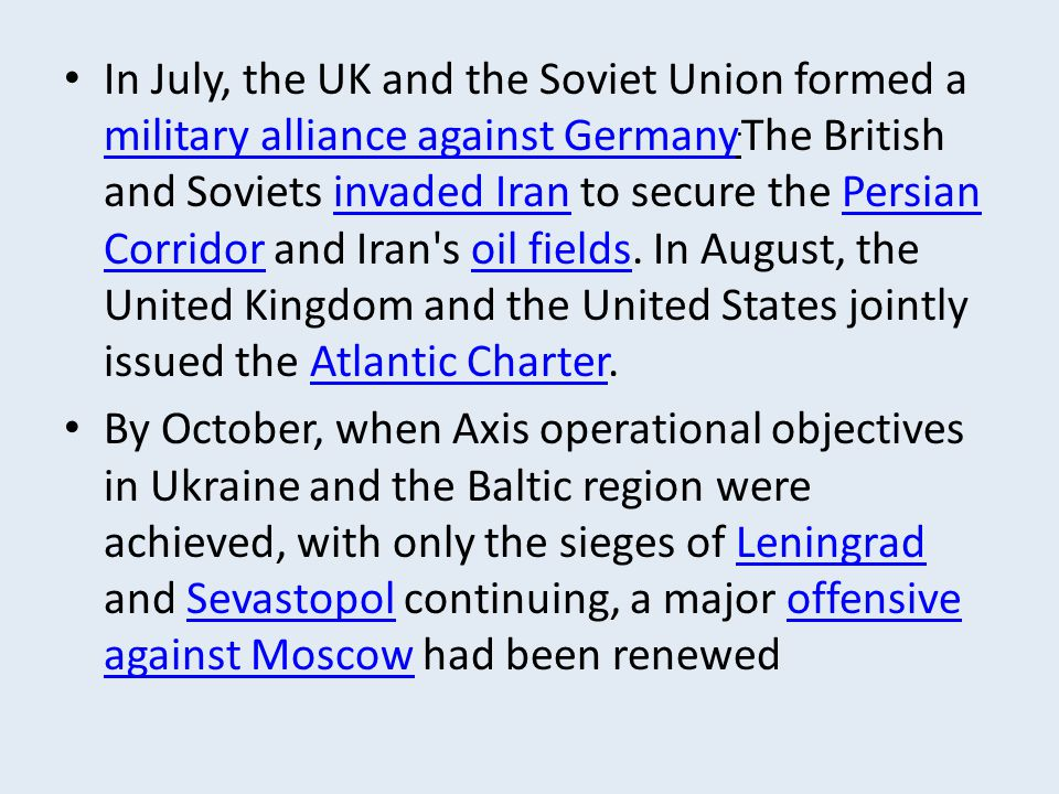 In July, the UK and the Soviet Union formed a military alliance against Germany.The British and Soviets invaded Iran to secure the Persian Corridor and Iran s oil fields. In August, the United Kingdom and the United States jointly issued the Atlantic Charter.