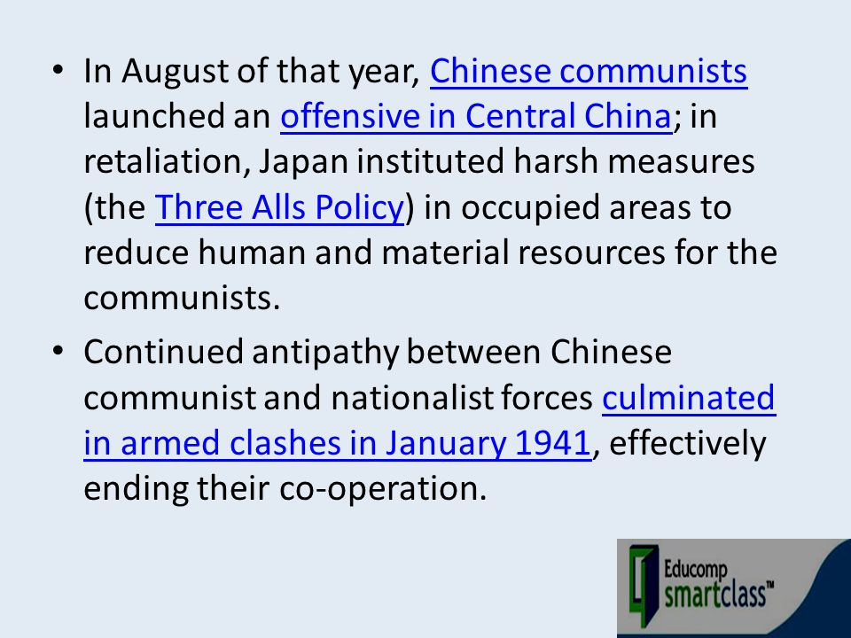 In August of that year, Chinese communists launched an offensive in Central China; in retaliation, Japan instituted harsh measures (the Three Alls Policy) in occupied areas to reduce human and material resources for the communists.