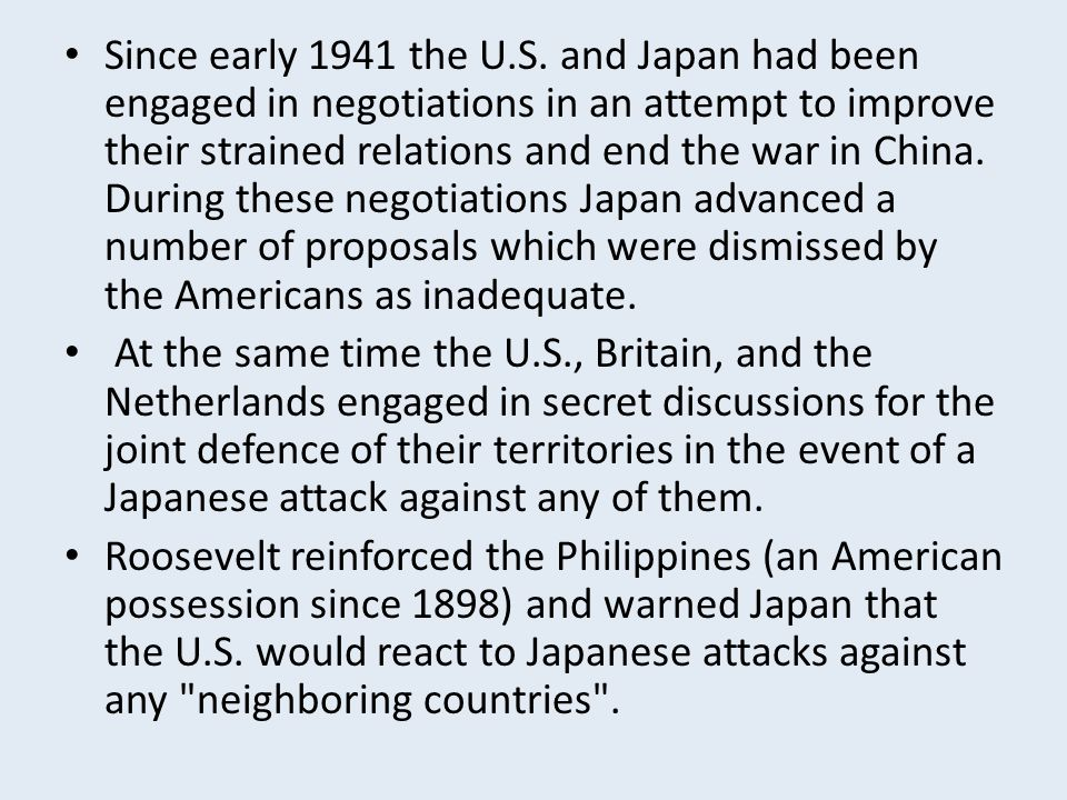 Since early 1941 the U.S. and Japan had been engaged in negotiations in an attempt to improve their strained relations and end the war in China. During these negotiations Japan advanced a number of proposals which were dismissed by the Americans as inadequate.