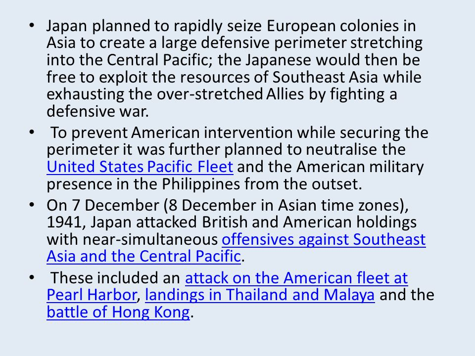Japan planned to rapidly seize European colonies in Asia to create a large defensive perimeter stretching into the Central Pacific; the Japanese would then be free to exploit the resources of Southeast Asia while exhausting the over-stretched Allies by fighting a defensive war.