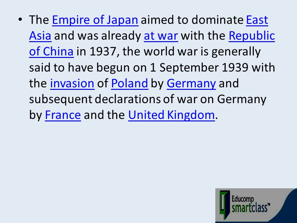 The Empire of Japan aimed to dominate East Asia and was already at war with the Republic of China in 1937, the world war is generally said to have begun on 1 September 1939 with the invasion of Poland by Germany and subsequent declarations of war on Germany by France and the United Kingdom.