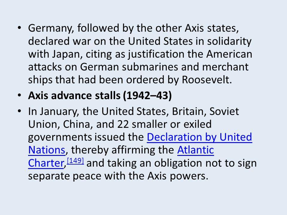 Germany, followed by the other Axis states, declared war on the United States in solidarity with Japan, citing as justification the American attacks on German submarines and merchant ships that had been ordered by Roosevelt.