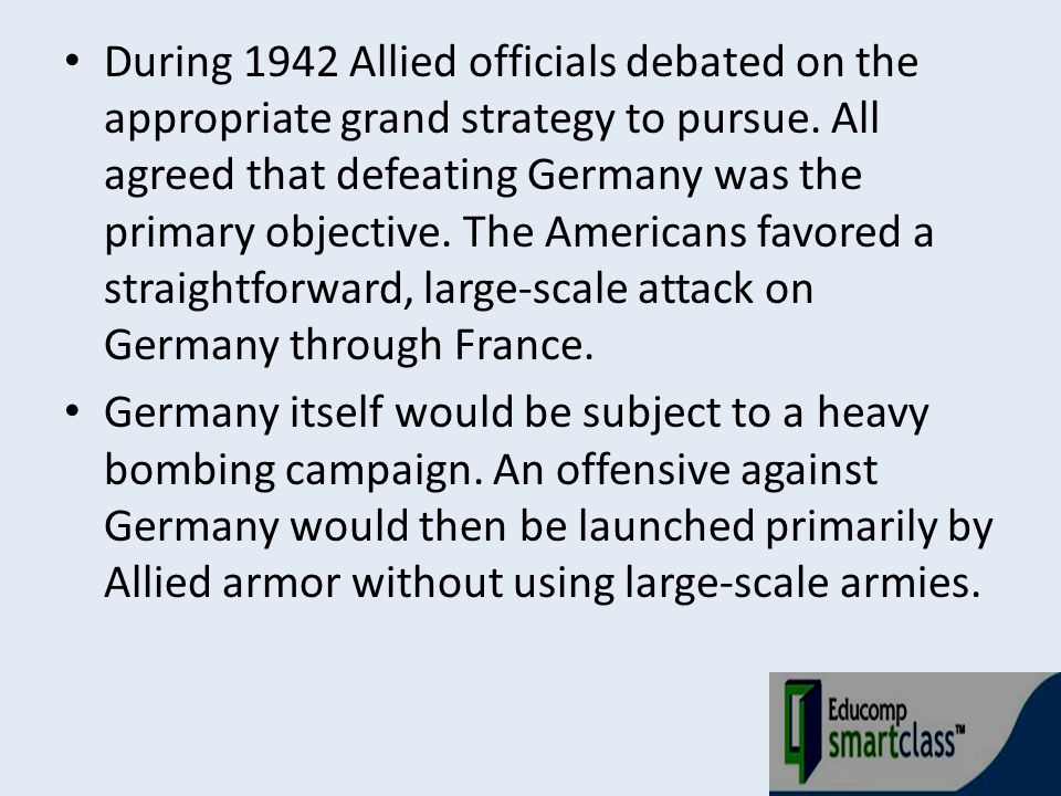 During 1942 Allied officials debated on the appropriate grand strategy to pursue. All agreed that defeating Germany was the primary objective. The Americans favored a straightforward, large-scale attack on Germany through France.