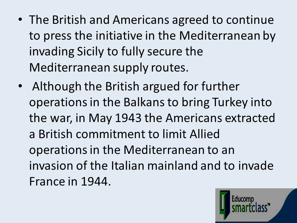 The British and Americans agreed to continue to press the initiative in the Mediterranean by invading Sicily to fully secure the Mediterranean supply routes.