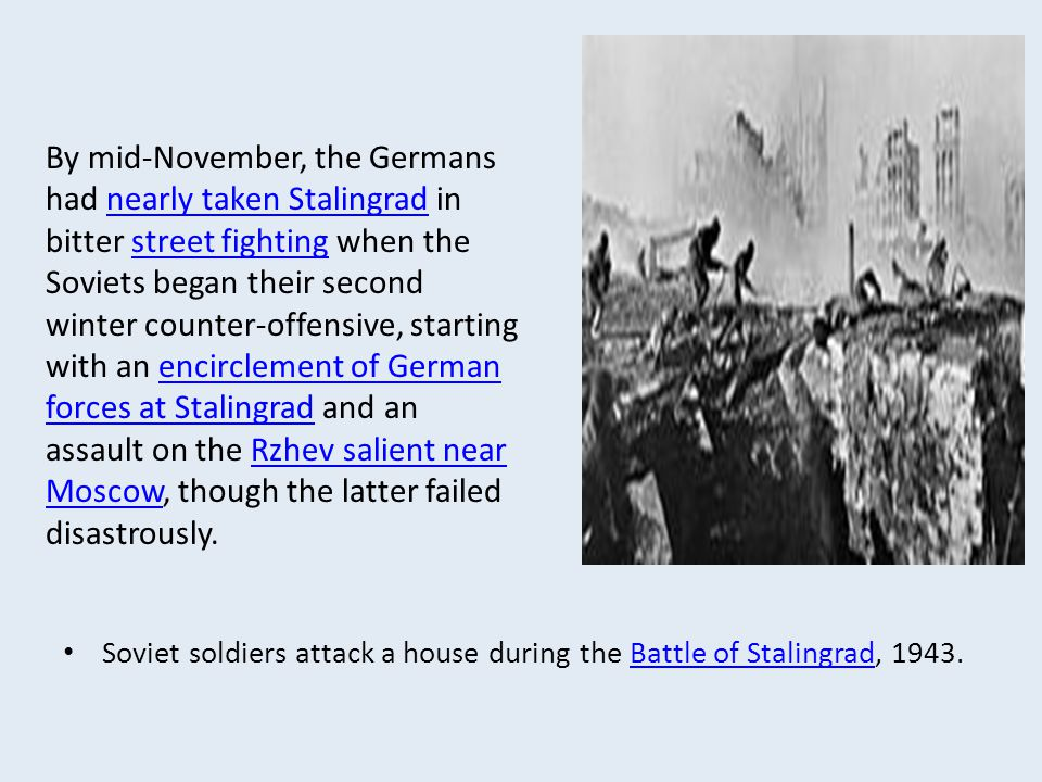 By mid-November, the Germans had nearly taken Stalingrad in bitter street fighting when the Soviets began their second winter counter-offensive, starting with an encirclement of German forces at Stalingrad and an assault on the Rzhev salient near Moscow, though the latter failed disastrously.