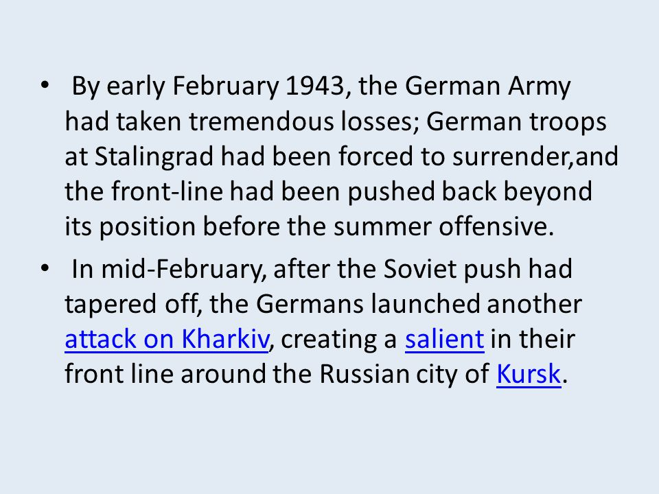 By early February 1943, the German Army had taken tremendous losses; German troops at Stalingrad had been forced to surrender,and the front-line had been pushed back beyond its position before the summer offensive.
