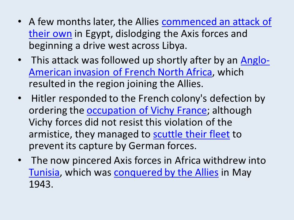 A few months later, the Allies commenced an attack of their own in Egypt, dislodging the Axis forces and beginning a drive west across Libya.