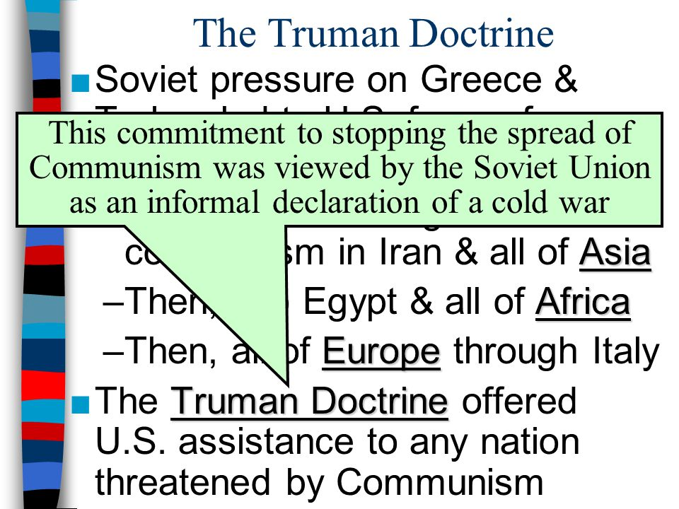 The Truman Doctrine Soviet pressure on Greece & Turkey led to U.S. fears of Russian influence on 3 continents.