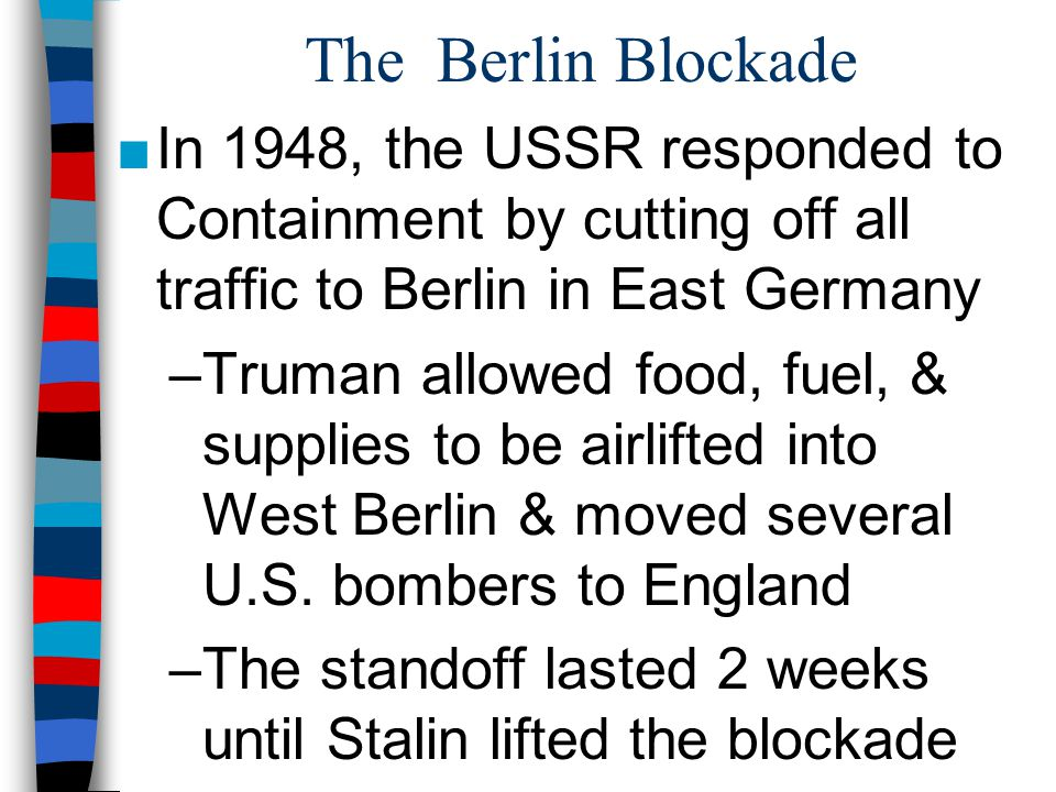 The Berlin Blockade In 1948, the USSR responded to Containment by cutting off all traffic to Berlin in East Germany.