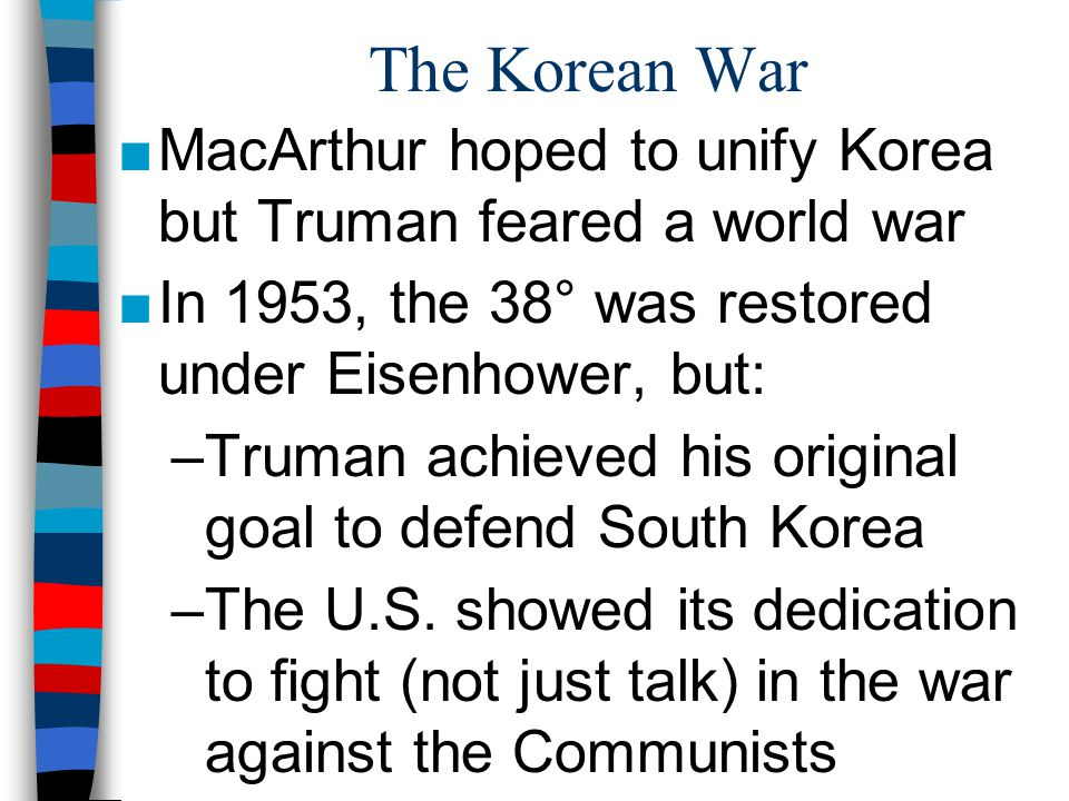 The Korean War MacArthur hoped to unify Korea but Truman feared a world war. In 1953, the 38° was restored under Eisenhower, but: