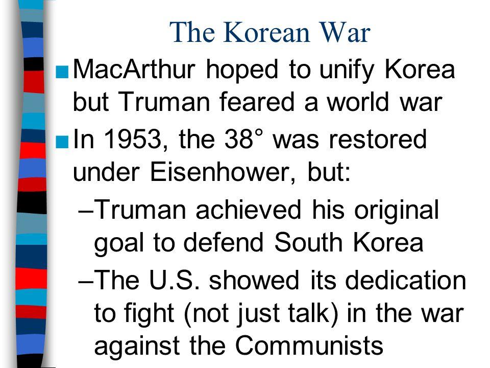 The Korean War MacArthur hoped to unify Korea but Truman feared a world war. In 1953, the 38° was restored under Eisenhower, but: