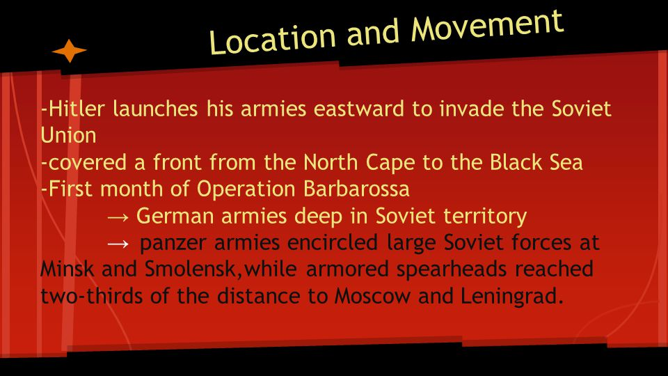 Location and Movement -Hitler launches his armies eastward to invade the Soviet Union. -covered a front from the North Cape to the Black Sea.