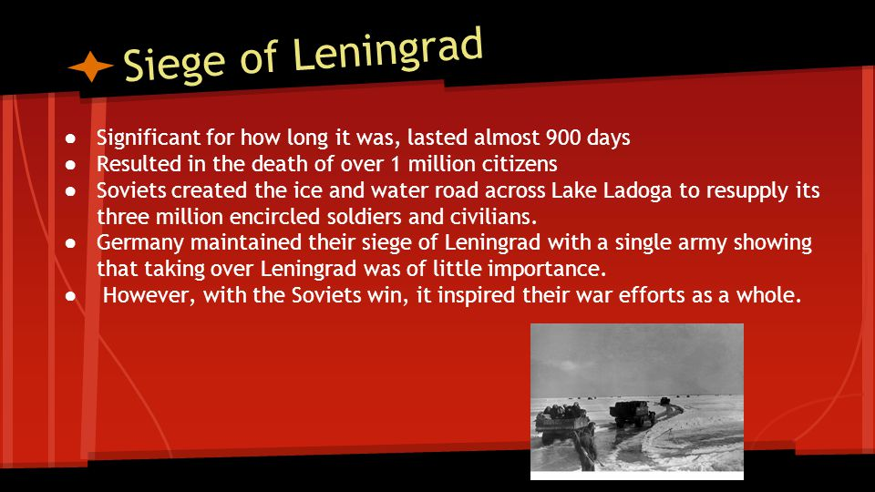 Siege of Leningrad Significant for how long it was, lasted almost 900 days. Resulted in the death of over 1 million citizens.