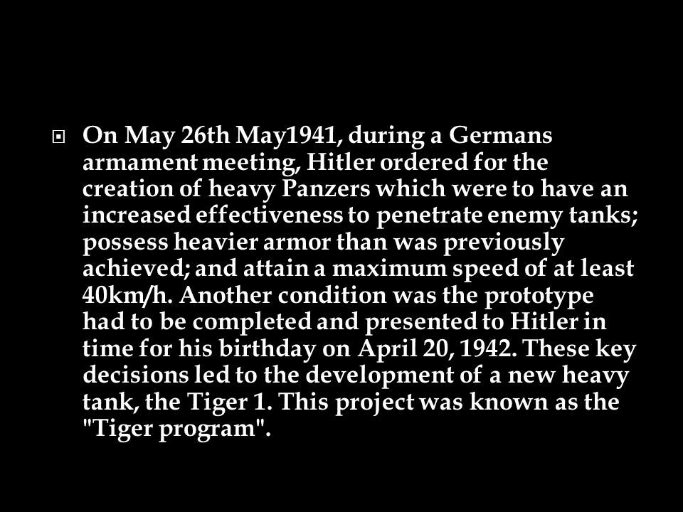 On May 26th May1941, during a Germans armament meeting, Hitler ordered for the creation of heavy Panzers which were to have an increased effectiveness to penetrate enemy tanks; possess heavier armor than was previously achieved; and attain a maximum speed of at least 40km/h.