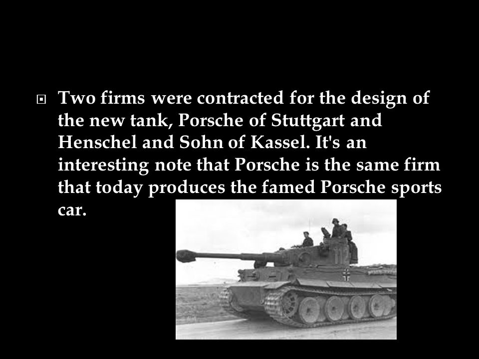 Two firms were contracted for the design of the new tank, Porsche of Stuttgart and Henschel and Sohn of Kassel.