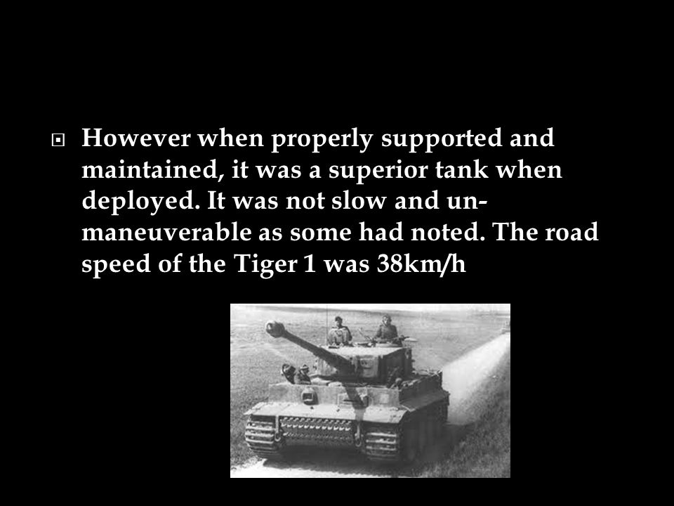 However when properly supported and maintained, it was a superior tank when deployed.