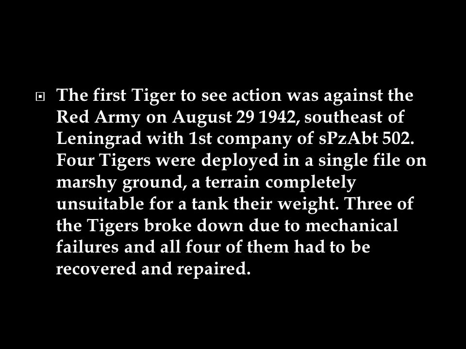 The first Tiger to see action was against the Red Army on August 29 1942, southeast of Leningrad with 1st company of sPzAbt 502.