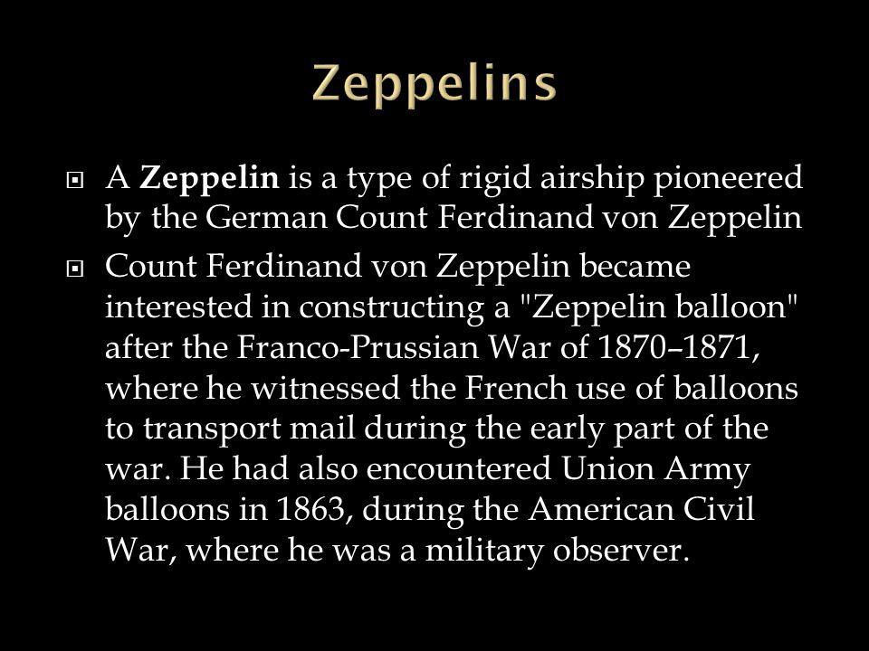 Zeppelins A Zeppelin is a type of rigid airship pioneered by the German Count Ferdinand von Zeppelin.