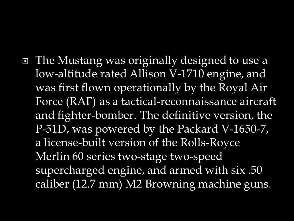 The Mustang was originally designed to use a low-altitude rated Allison V-1710 engine, and was first flown operationally by the Royal Air Force (RAF) as a tactical-reconnaissance aircraft and fighter-bomber.