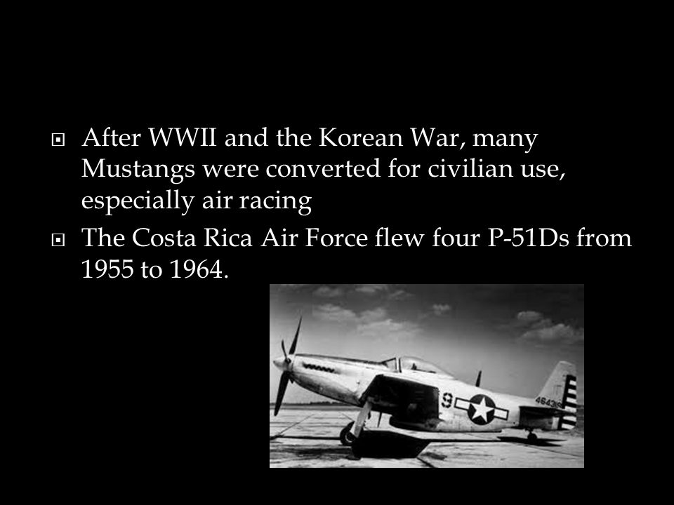 After WWII and the Korean War, many Mustangs were converted for civilian use, especially air racing