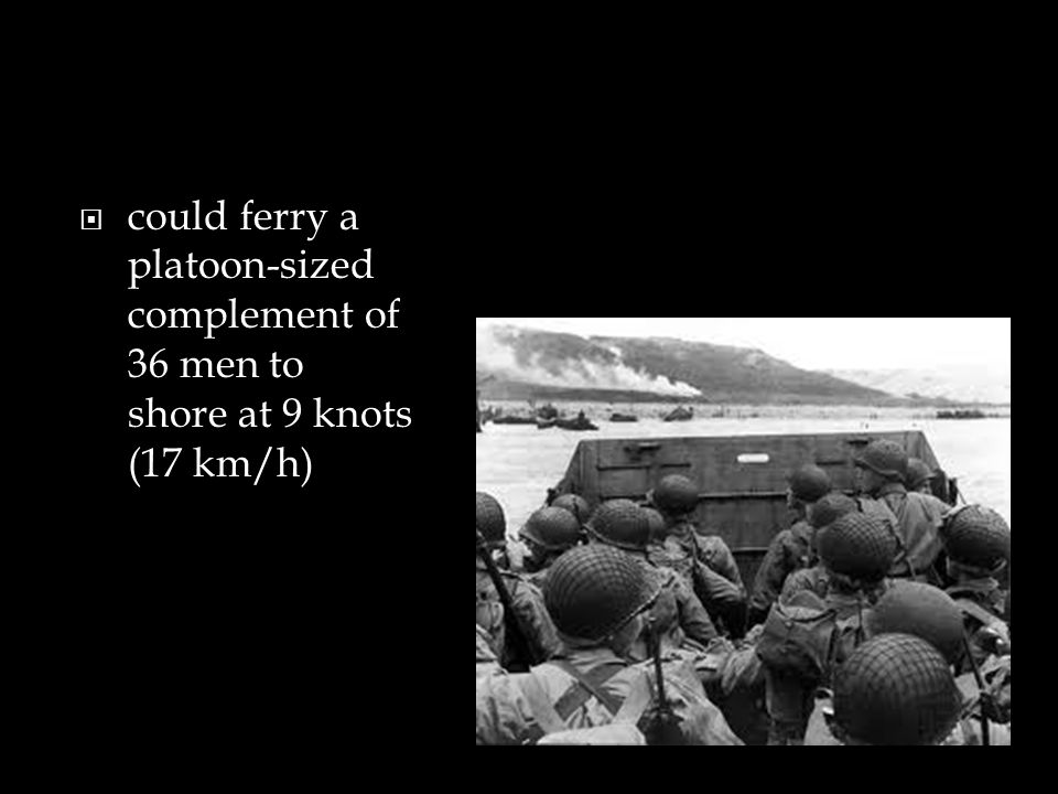 could ferry a platoon-sized complement of 36 men to shore at 9 knots (17 km/h)