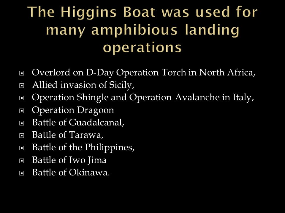 The Higgins Boat was used for many amphibious landing operations