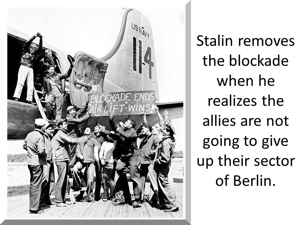 Stalin removes the blockade when he realizes the allies are not going to give up their sector of Berlin.