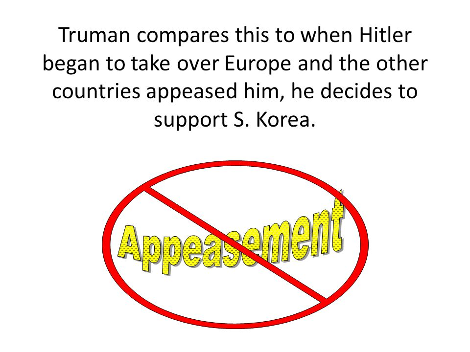 Truman compares this to when Hitler began to take over Europe and the other countries appeased him, he decides to support S. Korea.