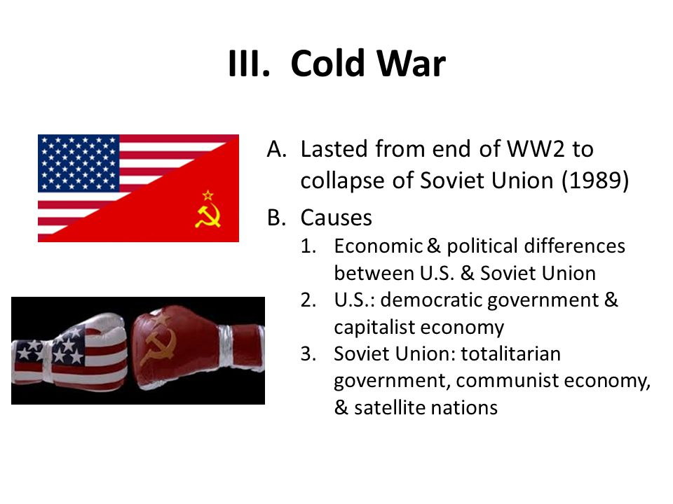 Cold War Lasted from end of WW2 to collapse of Soviet Union (1989)