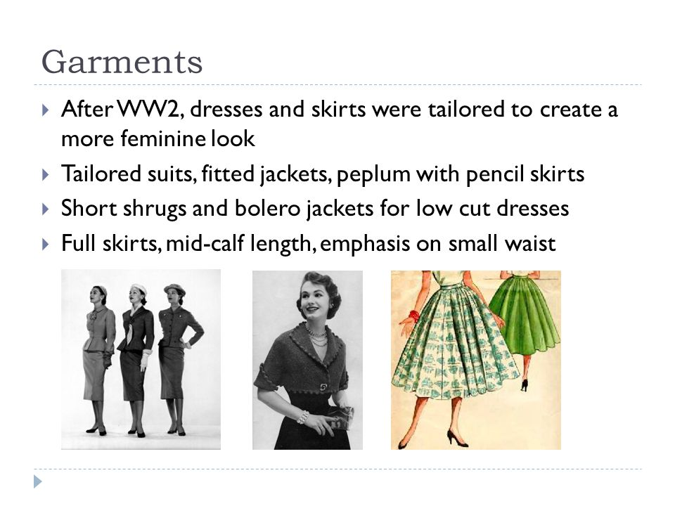 Garments After WW2, dresses and skirts were tailored to create a more feminine look. Tailored suits, fitted jackets, peplum with pencil skirts.
