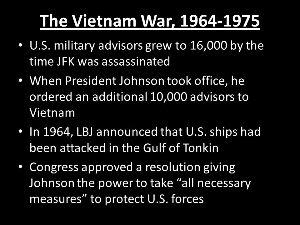 The Vietnam War, 1964-1975 U.S. military advisors grew to 16,000 by the time JFK was assassinated.
