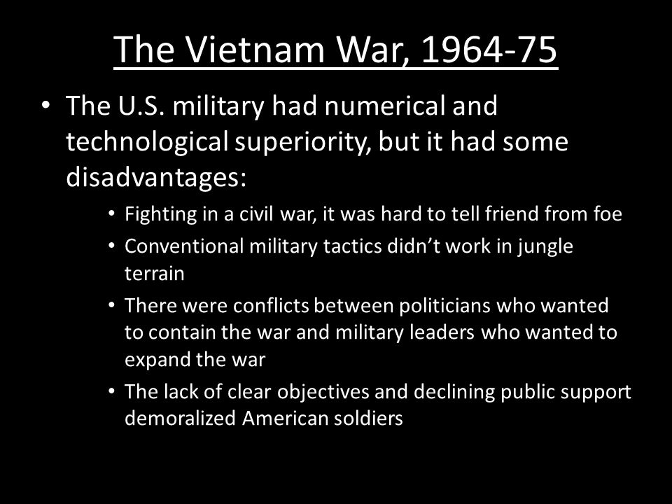 The Vietnam War, 1964-75 The U.S. military had numerical and technological superiority, but it had some disadvantages: