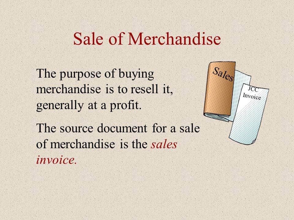 Sale of Merchandise Sales. JCC Invoice. The purpose of buying merchandise is to resell it, generally at a profit.