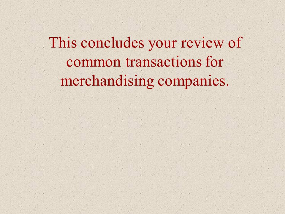 This concludes your review of common transactions for merchandising companies.