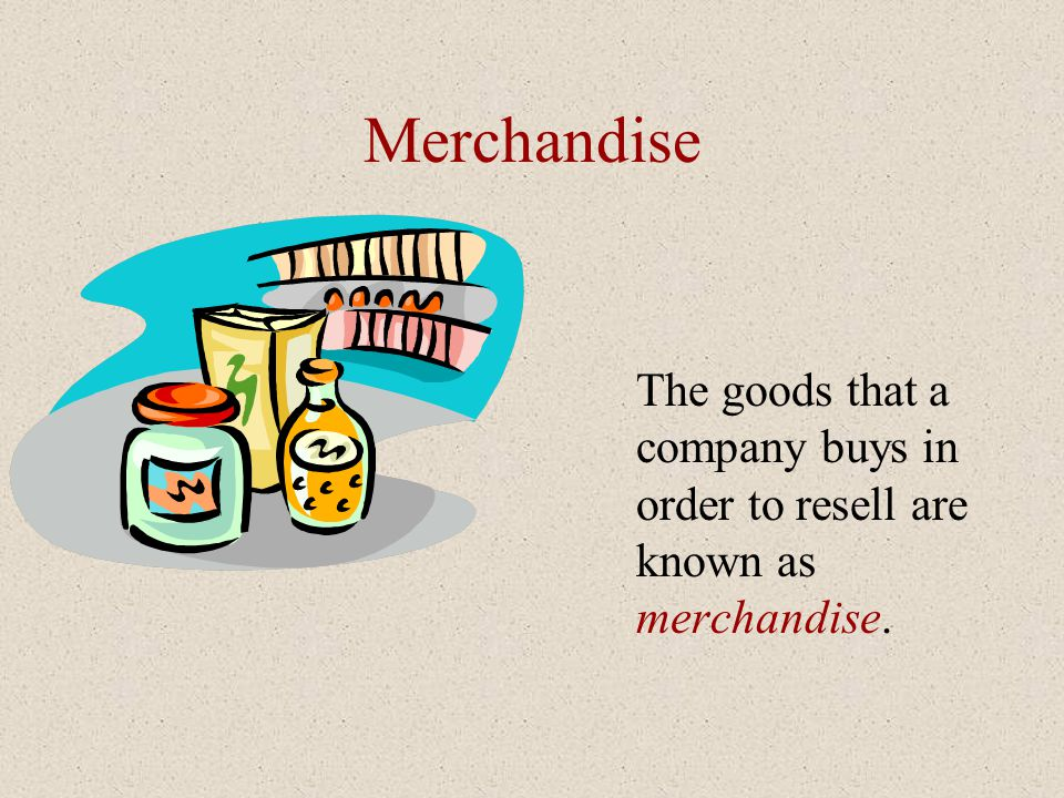Merchandise The goods that a company buys in order to resell are known as merchandise.