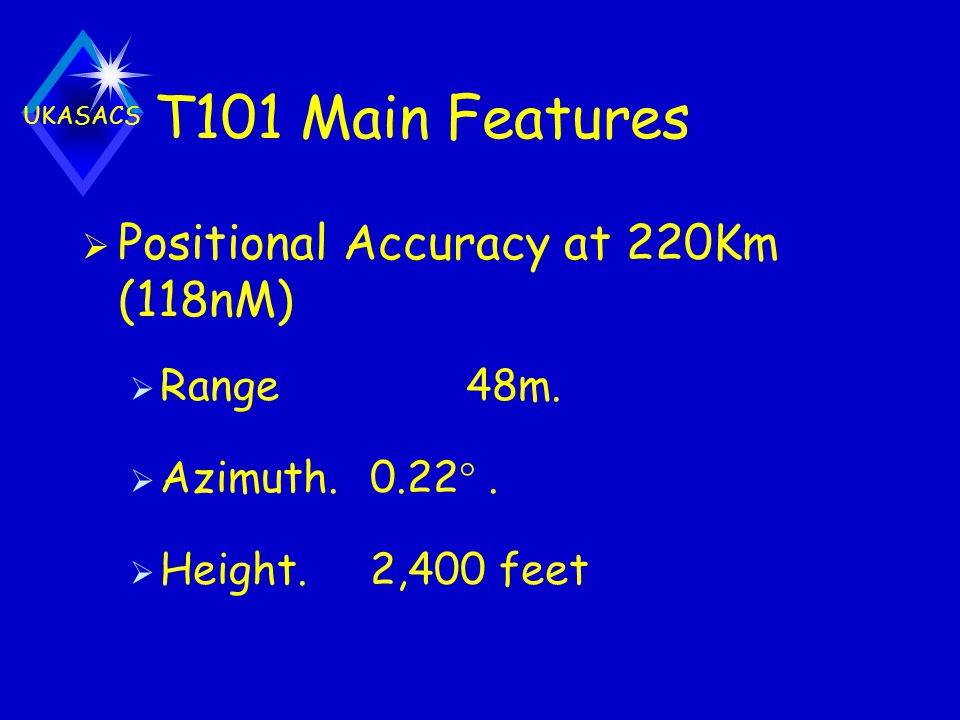 T101 Main Features Positional Accuracy at 220Km (118nM) Range 48m.