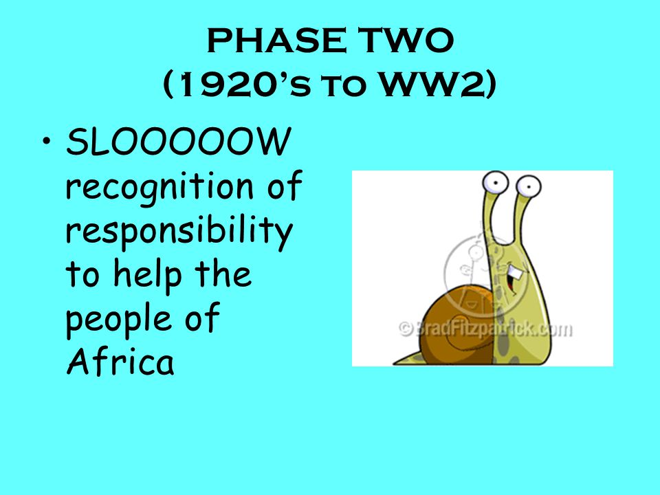 PHASE TWO (1920's to WW2) SLOOOOOW recognition of responsibility to help the people of Africa
