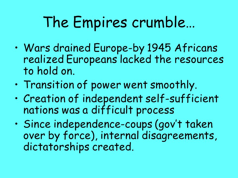 The Empires crumble… Wars drained Europe-by 1945 Africans realized Europeans lacked the resources to hold on.
