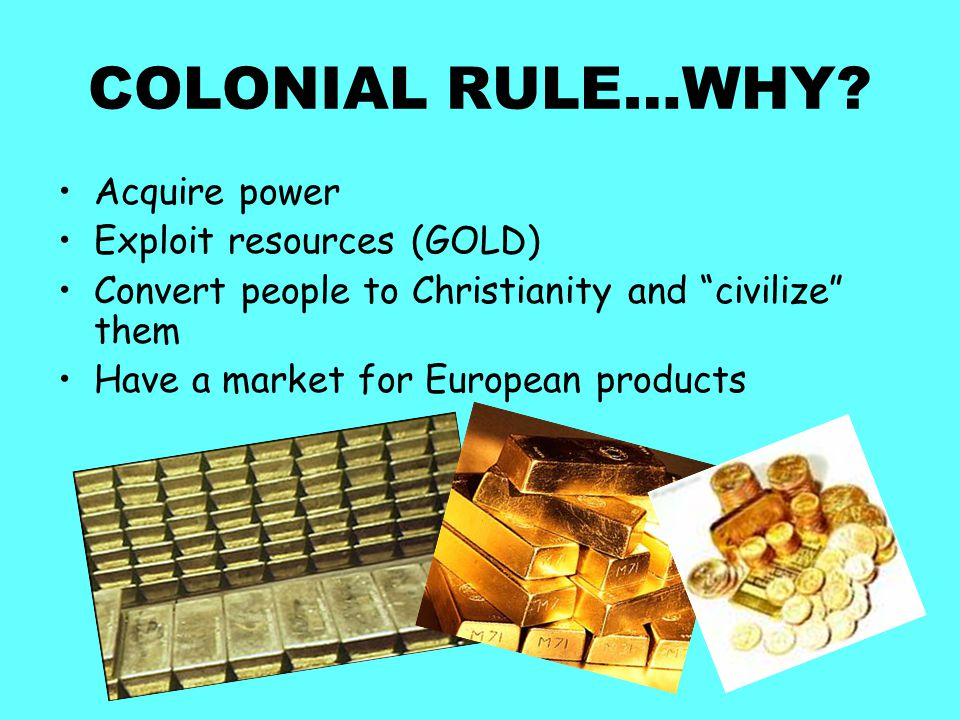 COLONIAL RULE…WHY Acquire power Exploit resources (GOLD)