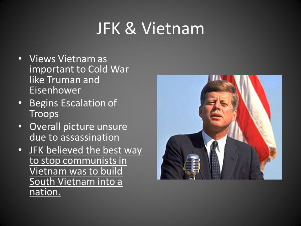 JFK & Vietnam Views Vietnam as important to Cold War like Truman and Eisenhower. Begins Escalation of Troops.
