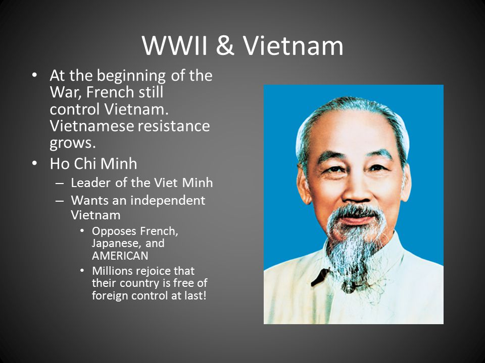 WWII & Vietnam At the beginning of the War, French still control Vietnam. Vietnamese resistance grows.