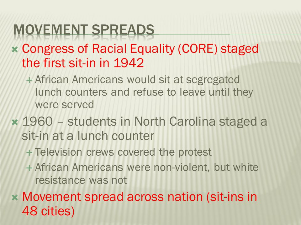 Movement Spreads Congress of Racial Equality (CORE) staged the first sit-in in 1942.