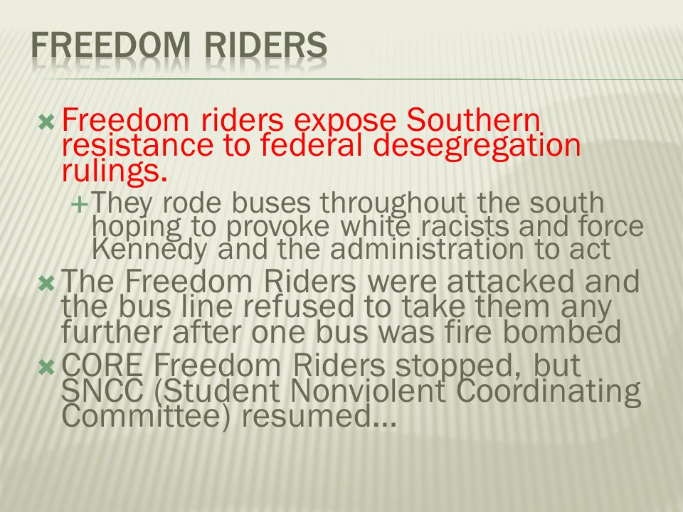 Freedom riders Freedom riders expose Southern resistance to federal desegregation rulings.
