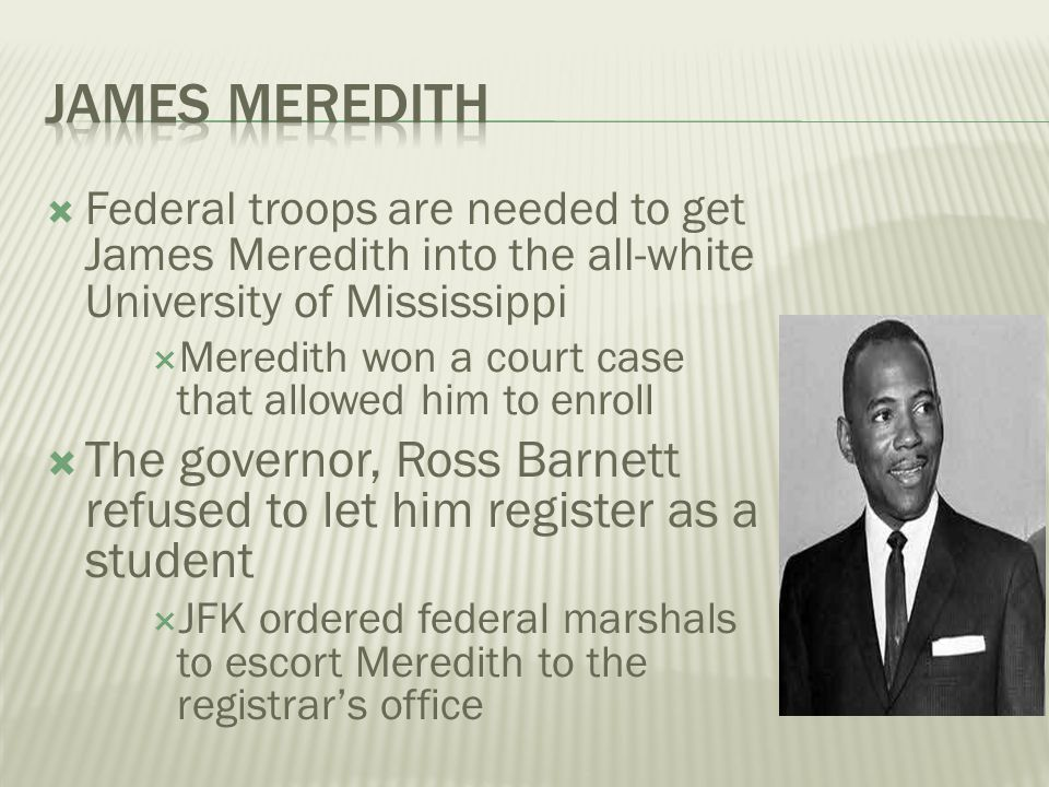 James Meredith Federal troops are needed to get James Meredith into the all-white University of Mississippi.