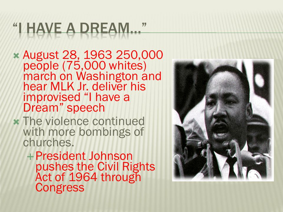 I have a Dream… August 28, 1963 250,000 people (75,000 whites) march on Washington and hear MLK Jr. deliver his improvised I have a Dream speech.