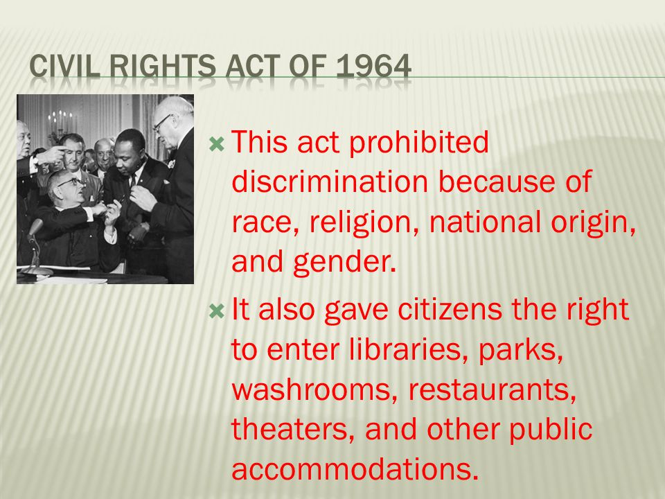 Civil Rights Act of 1964 This act prohibited discrimination because of race, religion, national origin, and gender.