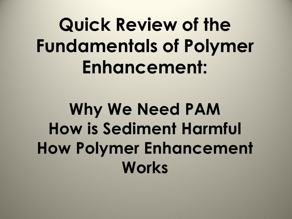 Quick Review of the Fundamentals of Polymer Enhancement: Why We Need PAM How is Sediment Harmful How Polymer Enhancement Works