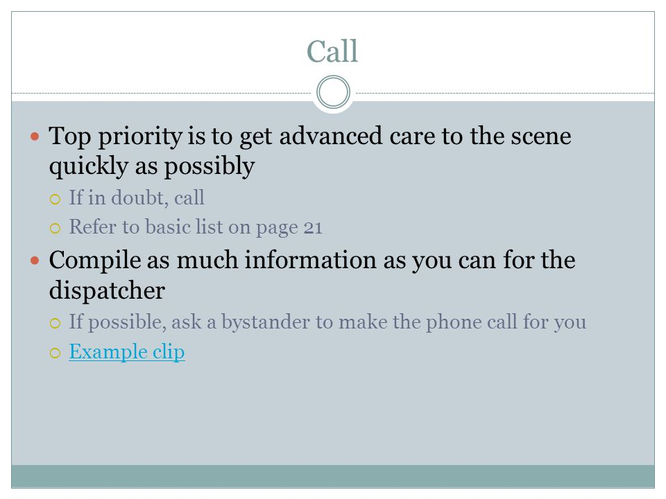 Call Top priority is to get advanced care to the scene quickly as possibly. If in doubt, call. Refer to basic list on page 21.