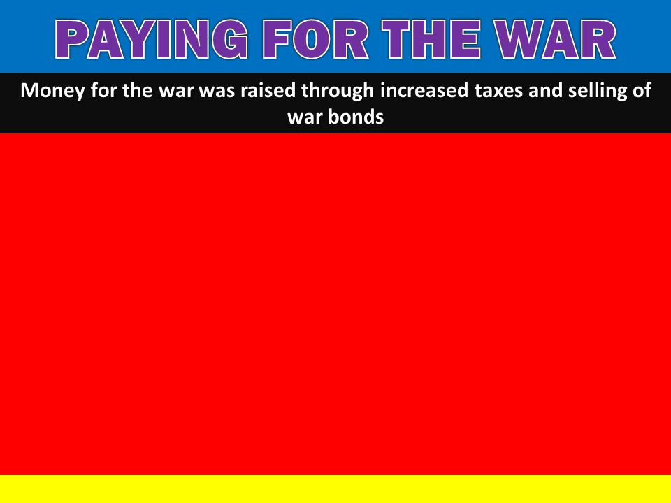 PAYING FOR THE WAR Money for the war was raised through increased taxes and selling of war bonds