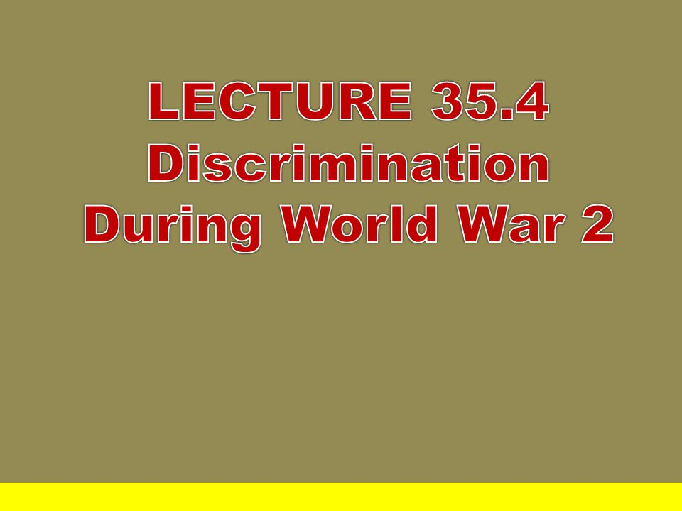 LECTURE 35.4 Discrimination During World War 2